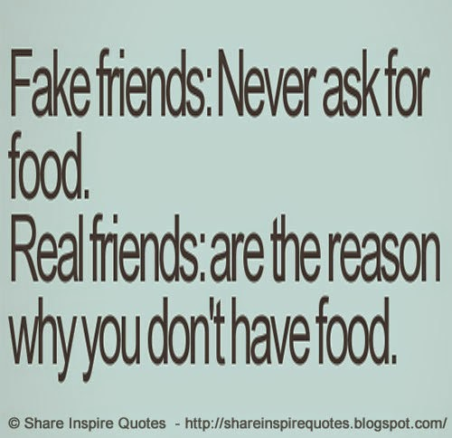 Fake Friend Quotes Images: FAKE FRIENDS- Never Ask For Food REAL FRIENDS-